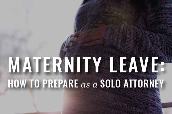Preparing For Maternity And Family Leave As A Solo Attorney [Guest Post]
