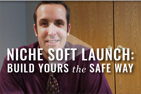 Soft Launch: Building Out A Niche, The Safe Way [Video]