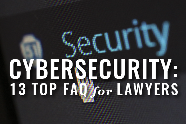 13 Top FAQ On Cybersecurity From Lawyers [Guest Post]